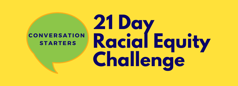 """Yellow background with text """"21 Day Racial Equity Challenge"""" and green conversation bubble with text """"Conversation Starter"""""""